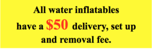 All water inflatables have a $50 delivery, setup and removal fee.